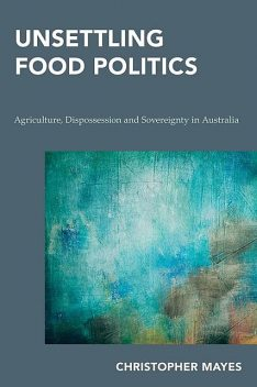 Unsettling Food Politics, Christopher Mayes