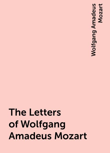 The Letters of Wolfgang Amadeus Mozart, Wolfgang Amadeus Mozart