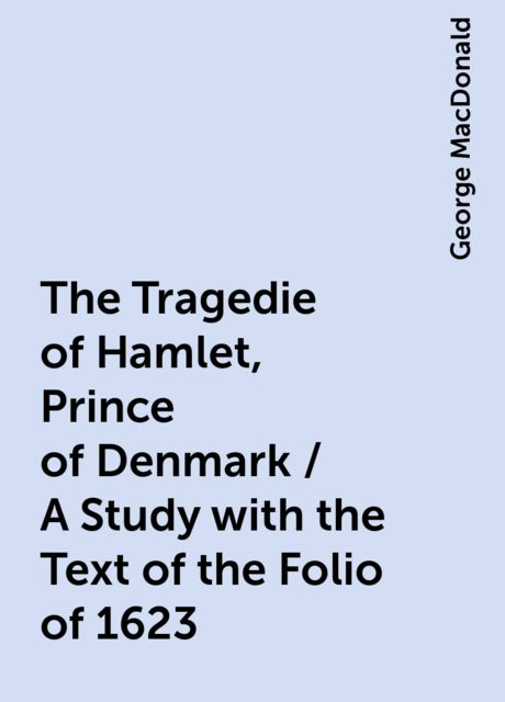 The Tragedie of Hamlet, Prince of Denmark / A Study with the Text of the Folio of 1623, George MacDonald