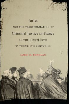 Juries and the Transformation of Criminal Justice in France in the Nineteenth and Twentieth Centuries, James Donovan