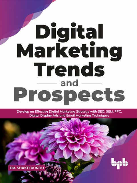 Digital Marketing Trends and Prospects: Develop an effective Digital Marketing strategy with SEO, SEM, PPC, Digital Display Ads & Email Marketing techniques. (English Edition), Shakti Kundu