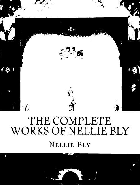 The Complete Works of Nellie Bly, Nellie Bly
