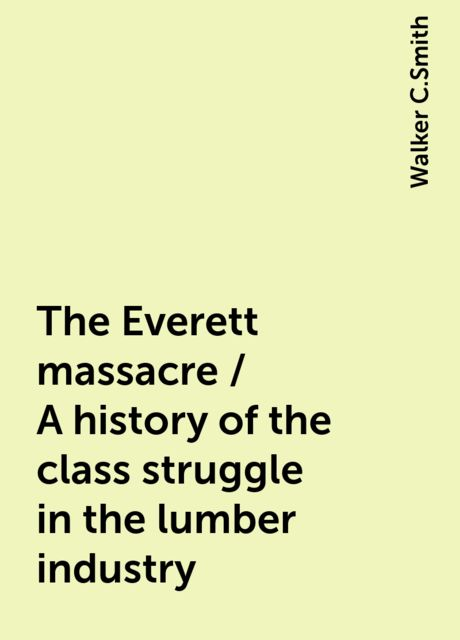The Everett massacre / A history of the class struggle in the lumber industry, Walker C.Smith