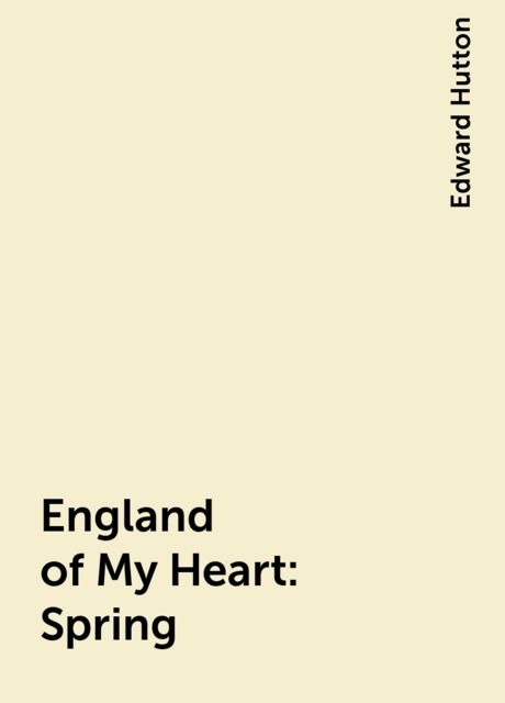 England of My Heart : Spring, Edward Hutton