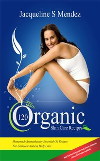 120 Organic Skin Care Recipes, Jacqueline S Mendez