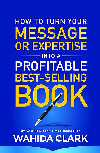 How To Turn Your Message Into A Profitable Best-Selling Book, Wahida Clark