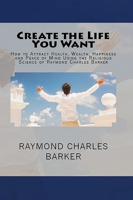 Create the Life You Want: How to Attract Health, Wealth, Happiness and Peace of Mind Using the Religious Science of Raymond Charles Barker, Raymond Charles Barker
