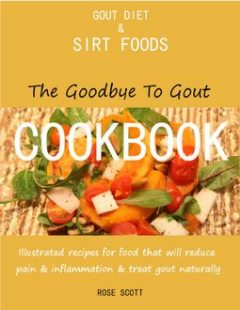 Gout Diet and Sirt Foods: The Goodbye to Gout Cookbook Illustrated Recipes for Food That Will Reduce Pain and Inflammation and Treat Gout Naturally, Rose Scott