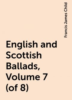 English and Scottish Ballads, Volume 7 (of 8), Francis James Child