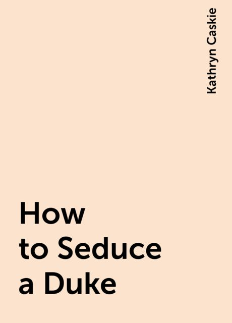 How to Seduce a Duke, Kathryn Caskie