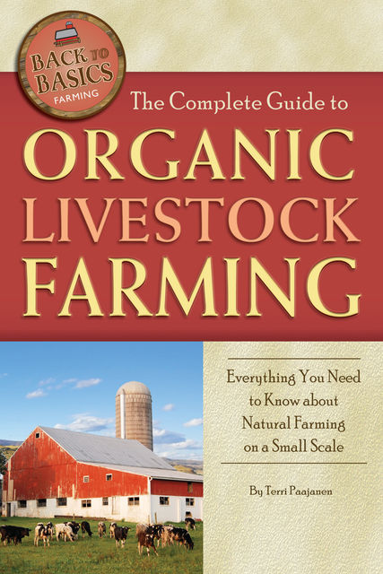 The Complete Guide to Organic Livestock Farming, Terri Paajanen