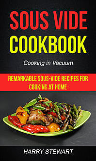 Sous Vide Cookbook: Remarkable Sous-Vide Recipes for Cooking at Home (Cooking in Vacuum), Harry Stewart