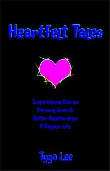 Heartfelt Tales: Inspirational Stories: Personal Growth: Better Relationships: A Happier Life, Tygo Lee