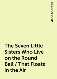 The Seven Little Sisters Who Live on the Round Ball / That Floats in the Air, Jane Andrews