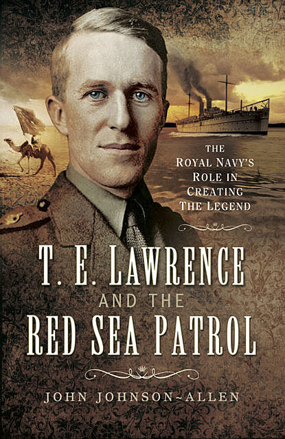 T.E. Lawrence and the Red Sea Patrol, John Allen