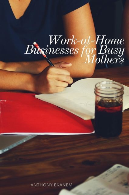 Work-at-Home Businesses for Busy Mothers, Anthony Ekanem