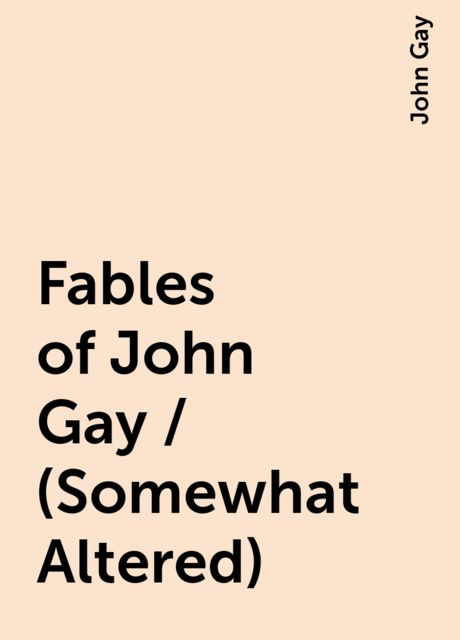 Fables of John Gay / (Somewhat Altered), John Gay