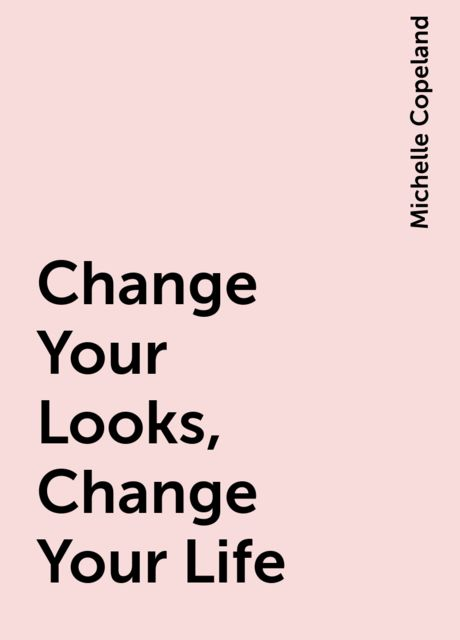 Change Your Looks, Change Your Life, Michelle Copeland