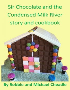 Sir Chocolate and the Condensed Milk River Story and Cookbook, Michael Cheadle, Robbie Cheadle