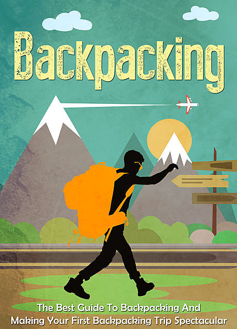 Backpacking: The Best Guide To Backpacking And Making Your First Backpacking Trip Spectacular, Old Natural Ways