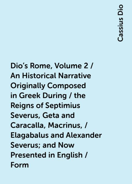 Dio's Rome, Volume 2 / An Historical Narrative Originally Composed in Greek During / the Reigns of Septimius Severus, Geta and Caracalla, Macrinus, / Elagabalus and Alexander Severus; and Now Presented in English / Form. Second Volume Extant Books 36-44, Cassius Dio
