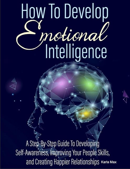 How to Develop Emotional Intelligence – A Step-By-Step Guide to Developing Self-Awareness, Improving Your People Skills and Creating Happier Relationships, Karla Max