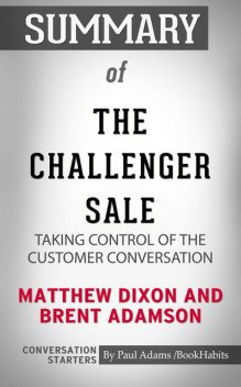 Summary of The Challenger Sale: Taking Control of the Customer Conversation, Paul Adams