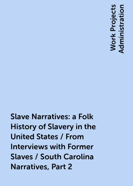 Slave Narratives: a Folk History of Slavery in the United States / From Interviews with Former Slaves / South Carolina Narratives, Part 2,