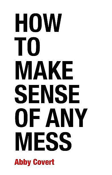 How to Make Sense of Any Mess: Information Architecture for Everybody, Abby Covert