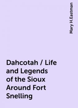 Dahcotah / Life and Legends of the Sioux Around Fort Snelling, Mary H.Eastman