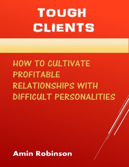 Tough Clients: How to Cultivate Profitable Relationships With Difficult Personalities, Amin Robinson