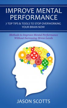 Improve Mental Performance: 7 Top Tips & Tools To Stop Overworking Your Brain Now, Jason Scotts