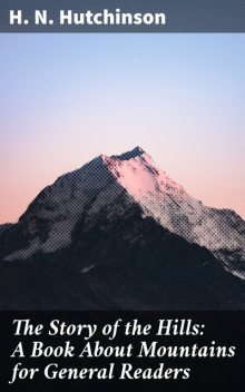 The Story of the Hills: A Book About Mountains for General Readers, H.N. Hutchinson