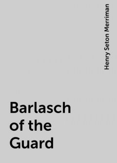 Barlasch of the Guard, Henry Seton Merriman