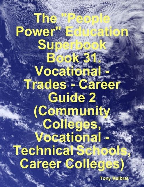 """The """"People Power"""" Education Superbook: Book 31. Vocational – Trades – Career Guide 2 (Community Colleges, Vocational – Technical Schools, Career Colleges), Tony Kelbrat"""