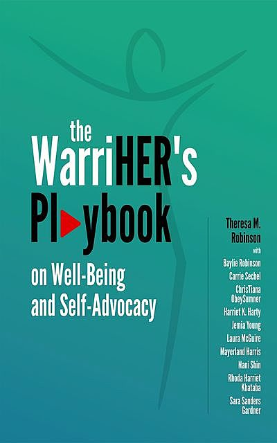 The WarriHER's Playbook on Well-Being and Self-Advocacy, Baylie Robinson, Carrie Sechel, Theresa M. Robinson