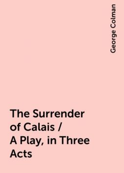 The Surrender of Calais / A Play, in Three Acts, George Colman