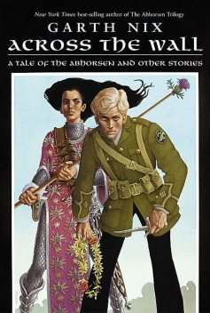 Across The Wall: A Tale of the Abhorsen and Other Stories, Garth Nix