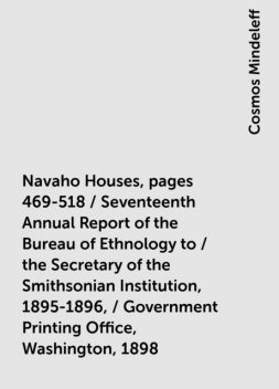 Navaho Houses, pages 469-518 / Seventeenth Annual Report of the Bureau of Ethnology to / the Secretary of the Smithsonian Institution, 1895-1896, / Government Printing Office, Washington, 1898, Cosmos Mindeleff