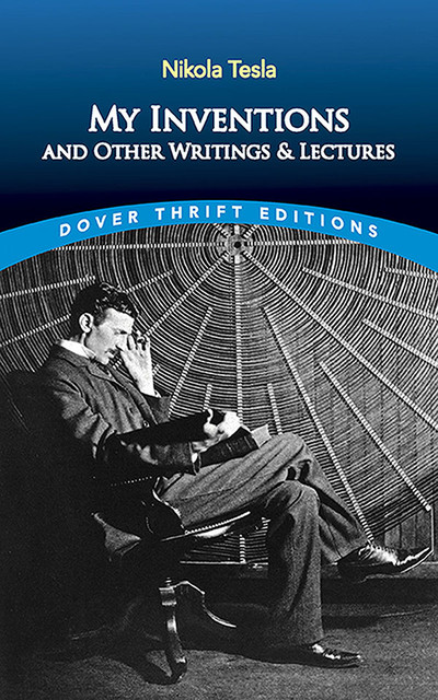 My Inventions and Other Writing and Lectures, Nikola Tesla