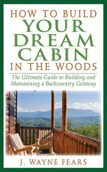 How to Build Your Dream Cabin in the Woods, J. Wayne Fears