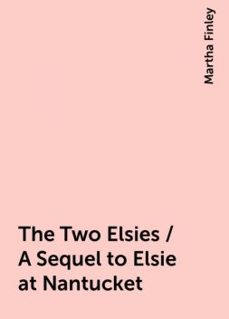 The Two Elsies / A Sequel to Elsie at Nantucket, Martha Finley