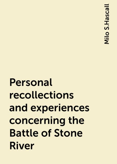 Personal recollections and experiences concerning the Battle of Stone River, Milo S.Hascall