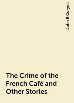 The Crime of the French Café and Other Stories, John R.Coryell