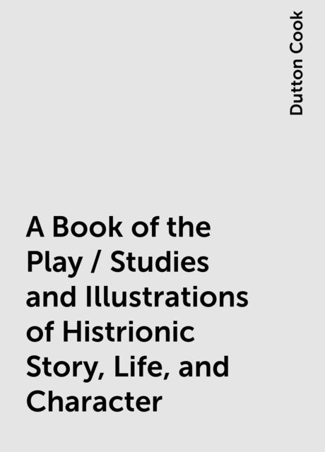 A Book of the Play / Studies and Illustrations of Histrionic Story, Life, and Character, Dutton Cook