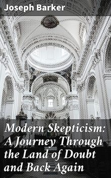 Modern Skepticism: A Journey Through the Land of Doubt and Back Again, Joseph Barker