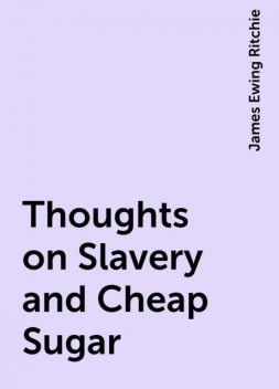 Thoughts on Slavery and Cheap Sugar, James Ewing Ritchie