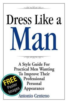 Dress Like a Man: A Style Guide for Practical Men Wanting to Improve Their Professional Personal Appearance, Antonio Centeno