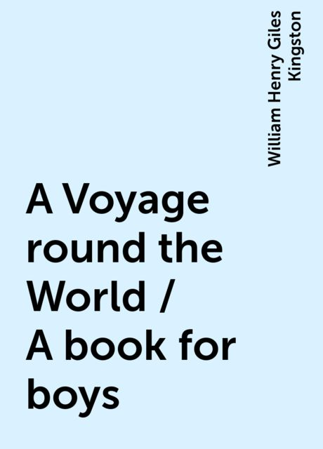 A Voyage round the World / A book for boys, William Henry Giles Kingston