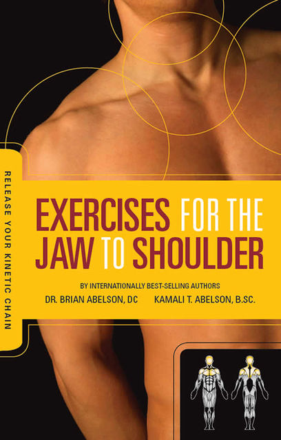 Exercises for the Jaw to Shoulder – Release Your Kinetic Chain, Brian James Abelson DC., Kamali Thara Abelson BSc.
